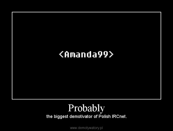 Probably – the biggest demotivator of Polish IRCnet.