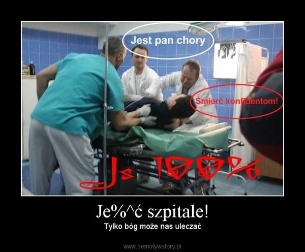 Je%^ć szpitale! – Tylko bóg może nas uleczać