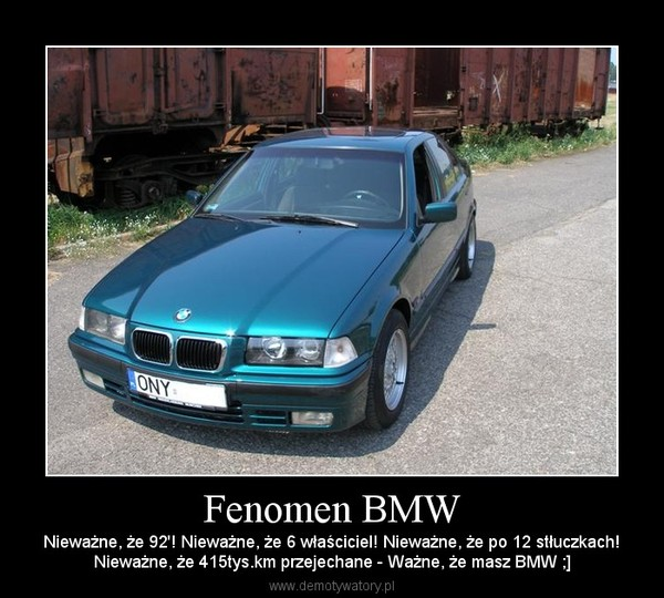 Fenomen BMW – Nieważne, że 92'! Nieważne, że 6 właściciel! Nieważne, że po 12 stłuczkach!Nieważne, że 415tys.km przejechane - Ważne, że masz BMW ;]