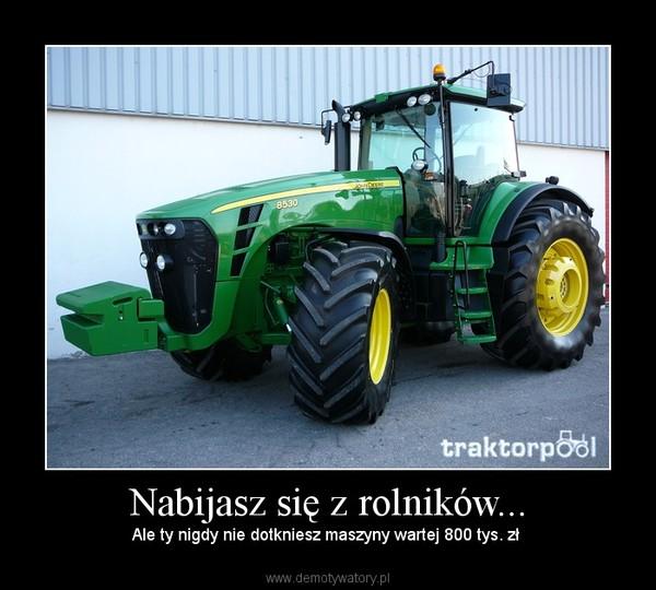 Nabijasz się z rolników... – Ale ty nigdy nie dotkniesz maszyny wartej 800 tys. zł