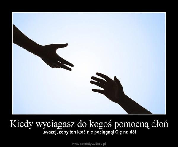 Kiedy wyciągasz do kogoś pomocną dłoń – uważaj, żeby ten ktoś nie pociągnął Cię na dół