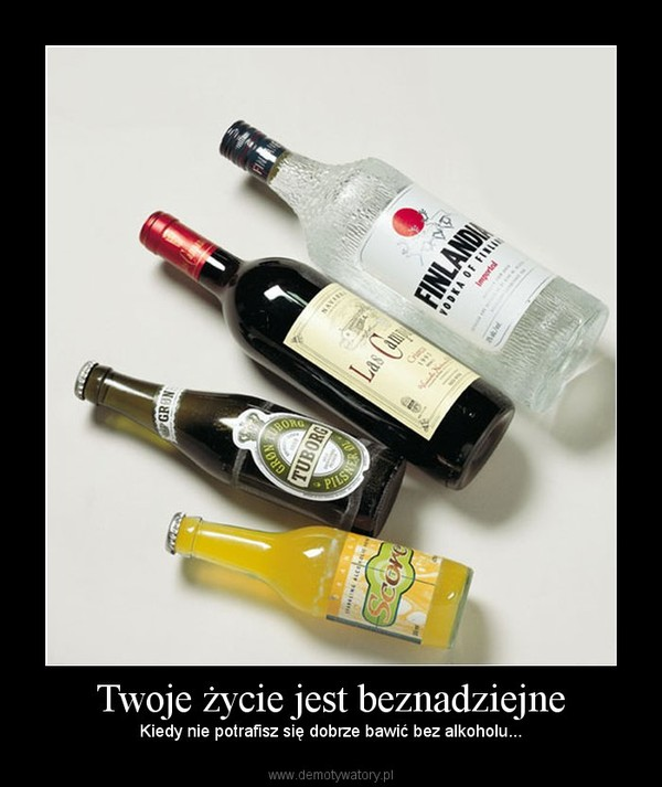 Twoje życie jest beznadziejne – Kiedy nie potrafisz się dobrze bawić bez alkoholu...