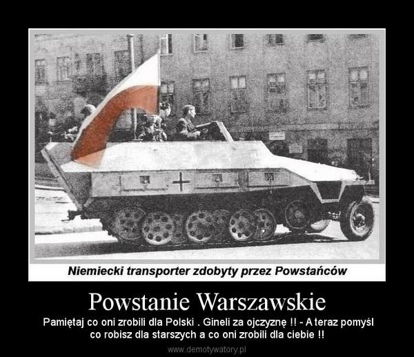 Powstanie Warszawskie –  Pamiętaj co oni zrobili dla Polski . Gineli za ojczyznę !! - A teraz pomyślco robisz dla starszych a co oni zrobili dla ciebie !!
