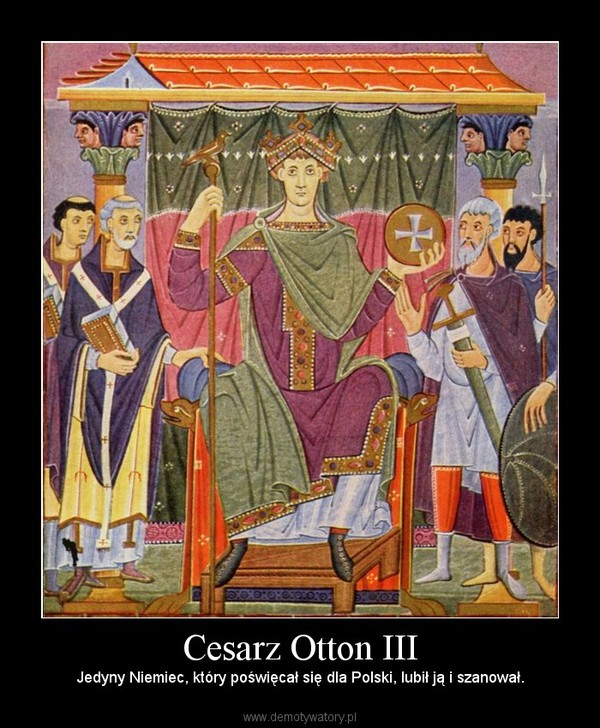 Cesarz Otton III – Jedyny Niemiec, który poświęcał się dla Polski, lubił ją i szanował.