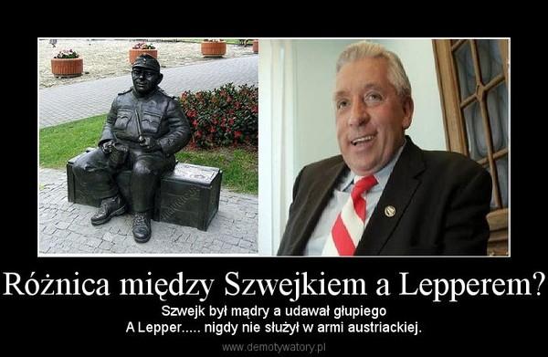 Różnica między Szwejkiem a Lepperem? – Szwejk był mądry a udawał głupiegoA Lepper..... nigdy nie służył w armi austriackiej.