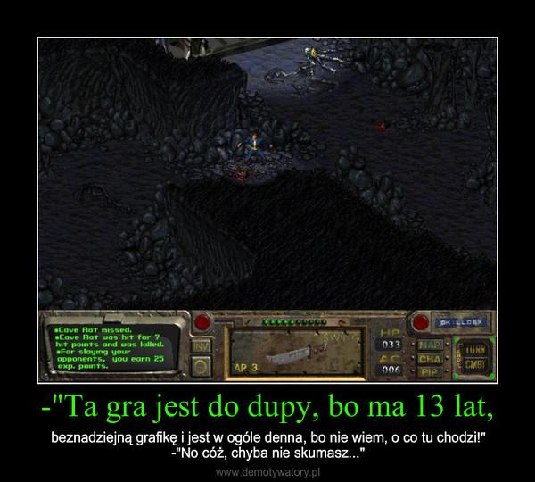 """-""""Ta gra jest do dupy, bo ma 13 lat, – beznadziejną grafikę i jest w ogóle denna, bo nie wiem, o co tu chodzi!""""-""""No cóż, chyba nie skumasz..."""""""