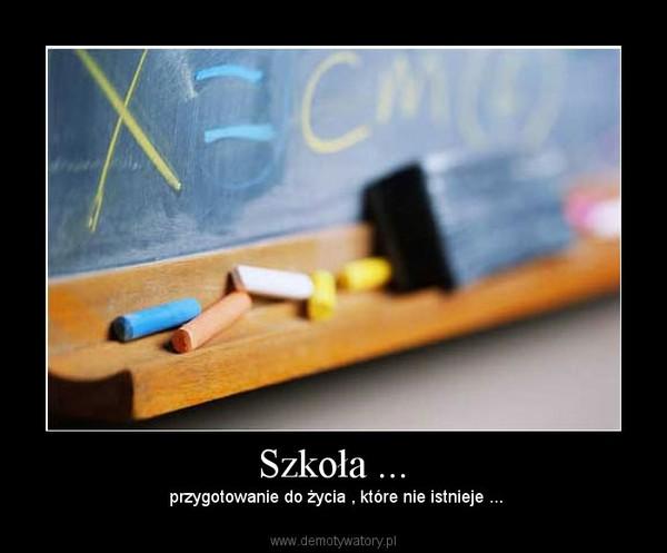 Szkoła ... –  przygotowanie do życia , które nie istnieje ...