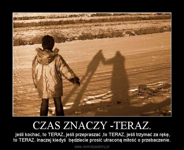 CZAS ZNACZY -TERAZ. –  jeśli kochać, to TERAZ, jeśli przepraszać ,to TERAZ, jeśli trzymać za rękę,to TERAZ. Inaczej kiedyś  będziecie prosić utraconą miłość o przebaczenie.