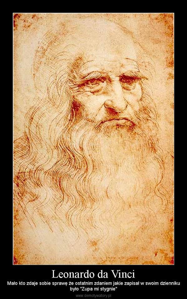"""Leonardo da Vinci – Mało kto zdaje sobie sprawę że ostatnim zdaniem jakie zapisał w swoim dziennikubyło """"Zupa mi stygnie"""""""