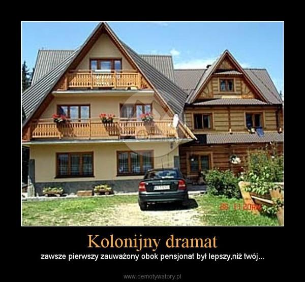 Kolonijny dramat – zawsze pierwszy zauważony obok pensjonat był lepszy,niż twój...