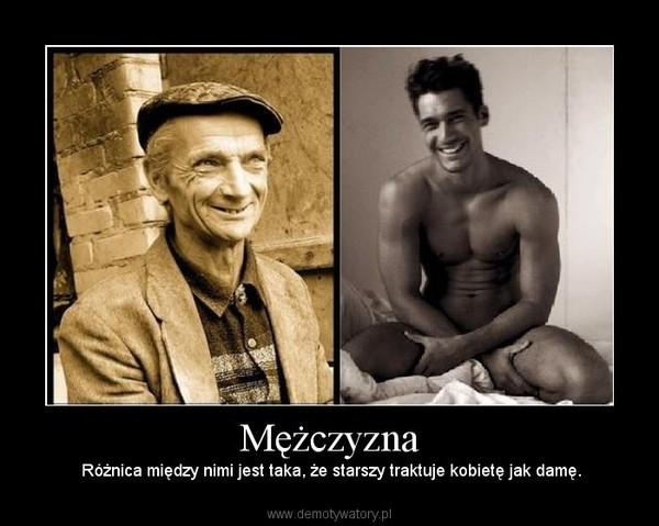 Mężczyzna –  Różnica między nimi jest taka, że starszy traktuje kobietę jak damę.