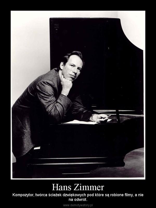 Hans Zimmer – Kompozytor, twórca ścieżek dzwiękowych pod które są robione filmy, a niena odwrót.