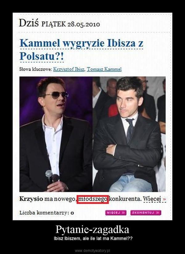Pytanie-zagadka –  Ibisz Ibiszem, ale ile lat ma Kammel??