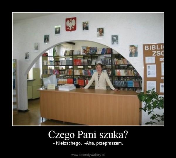 Czego Pani szuka? – - Nietzschego.  -Aha, przepraszam.