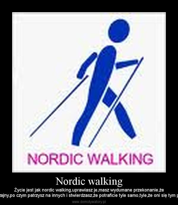 Nordic walking – Życie jest jak nordic walking,uprawiasz je,masz wydumane przekonanie,żejesteś wyjątkowy i nadzwyczajny,po czym patrzysz na innych i stwierdzasz,że potraficie tyle samo,tyle,że oni się tym przeciętniactwem nie chełpią