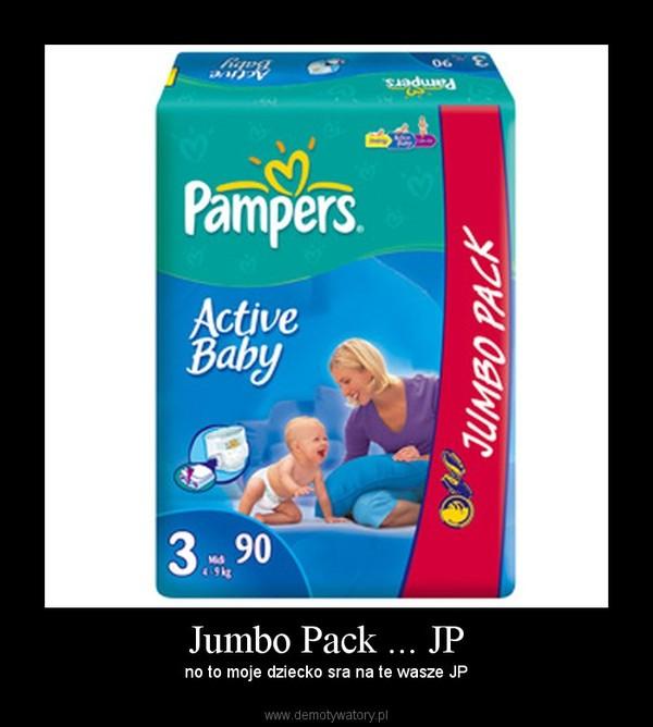 Jumbo Pack ... JP –  no to moje dziecko sra na te wasze JP