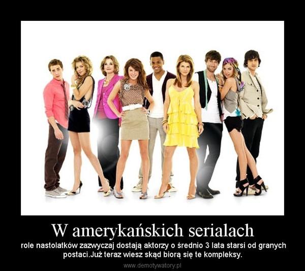 W amerykańskich serialach –  role nastolatków zazwyczaj dostają aktorzy o średnio 3 lata starsi od granychpostaci.Już teraz wiesz skąd biorą się te kompleksy.