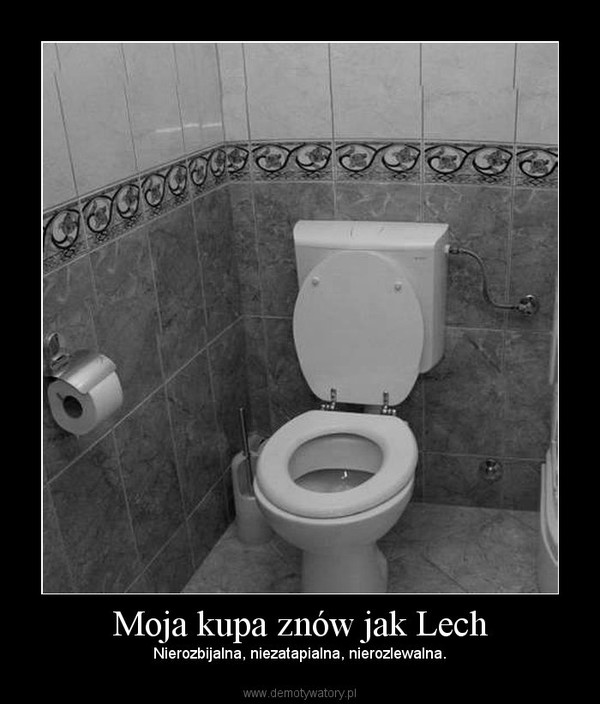 Moja kupa znów jak Lech – Nierozbijalna, niezatapialna, nierozlewalna.