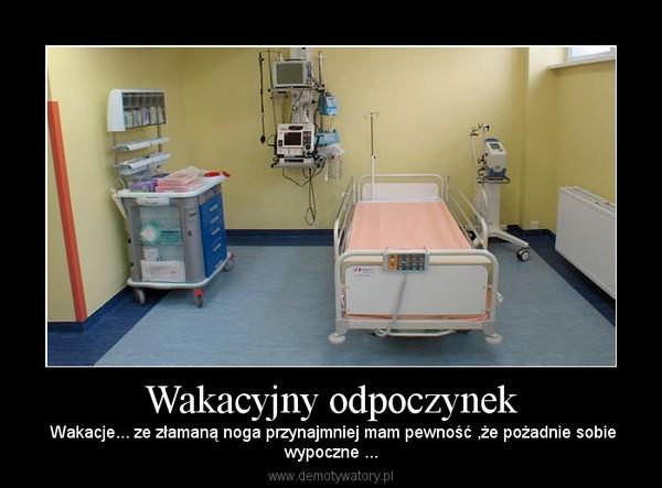 Wakacyjny odpoczynek –  Wakacje... ze złamaną noga przynajmniej mam pewność ,że pożadnie sobiewypoczne ...