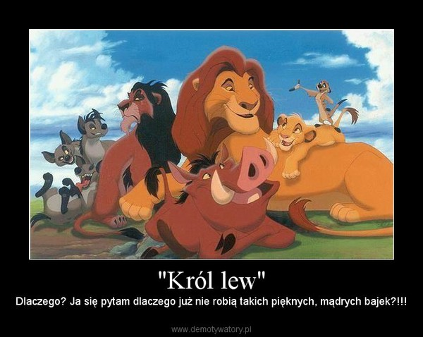 """""""Król lew"""" – Dlaczego? Ja się pytam dlaczego już nie robią takich pięknych, mądrych bajek?!!!"""