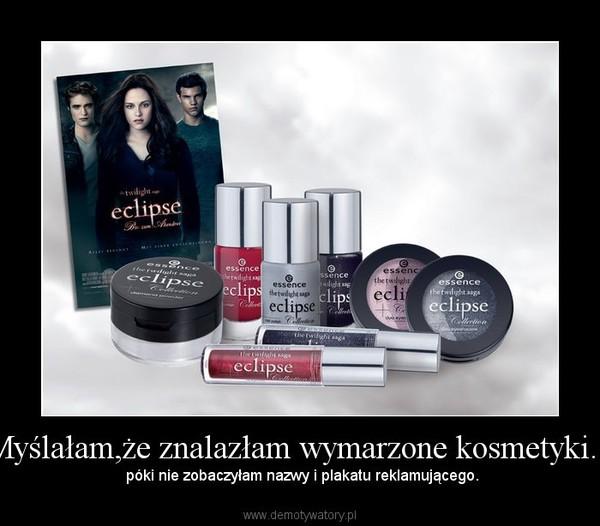 Myślałam,że znalazłam wymarzone kosmetyki... –  póki nie zobaczyłam nazwy i plakatu reklamującego.