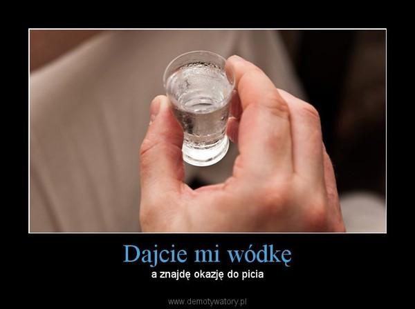 Dajcie mi wódkę – a znajdę okazję do picia