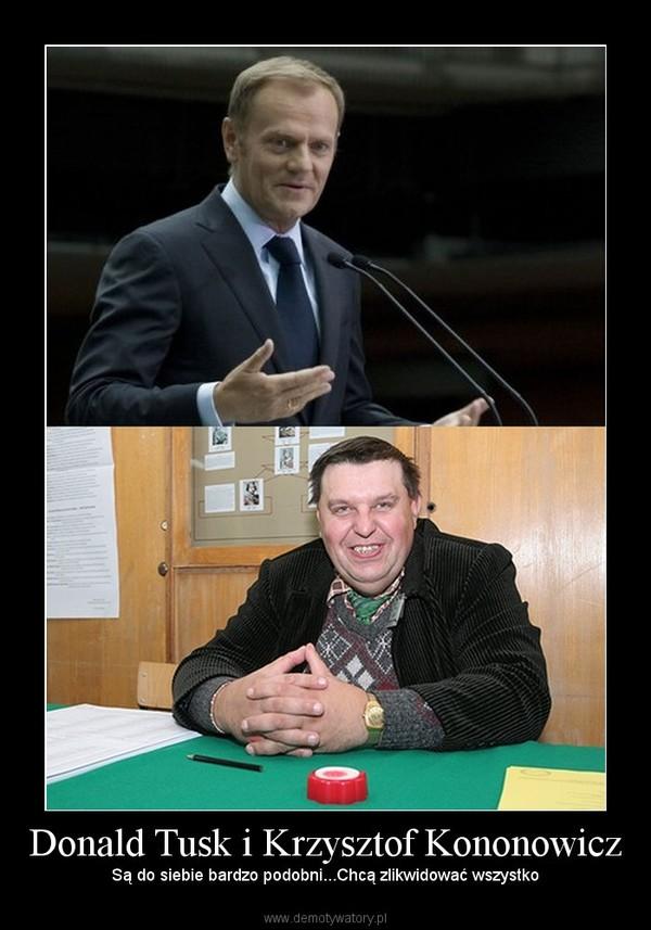 Donald Tusk i Krzysztof Kononowicz – Są do siebie bardzo podobni...Chcą zlikwidować wszystko