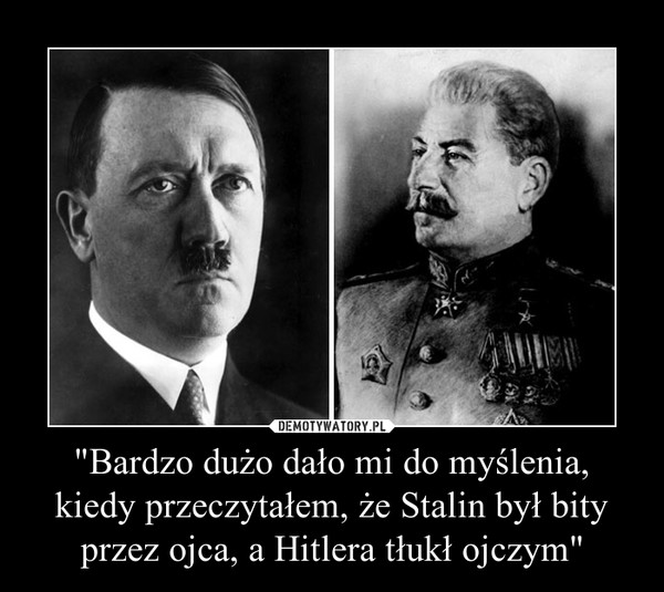 """""""Bardzo dużo dało mi do myślenia,kiedy przeczytałem, że Stalin był bity przez ojca, a Hitlera tłukł ojczym"""" –"""