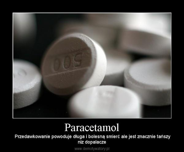 Paracetamol –  Przedawkowanie powoduje długa i bolesną smierć ale jest znacznie tańszyniz dopalacze