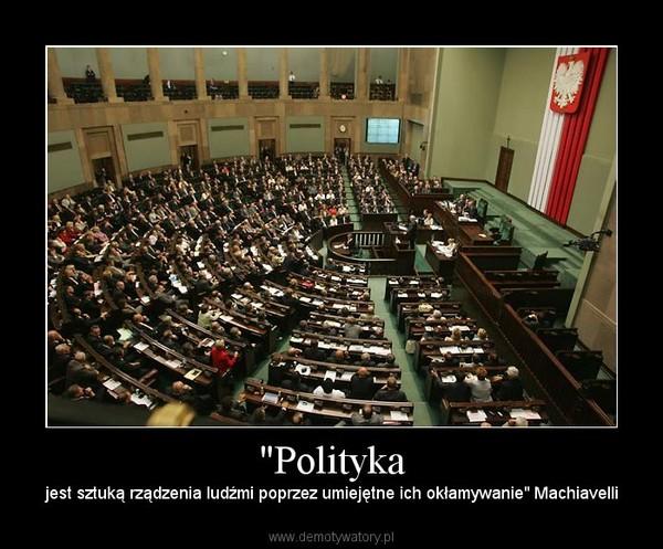 """""""Polityka – jest sztuką rządzenia ludźmi poprzez umiejętne ich okłamywanie"""" Machiavelli"""