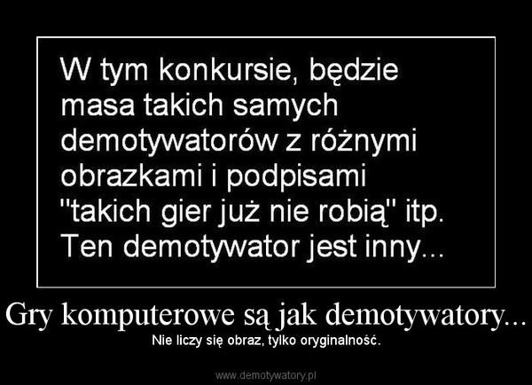 Gry komputerowe są jak demotywatory... – Nie liczy się obraz, tylko oryginalność.