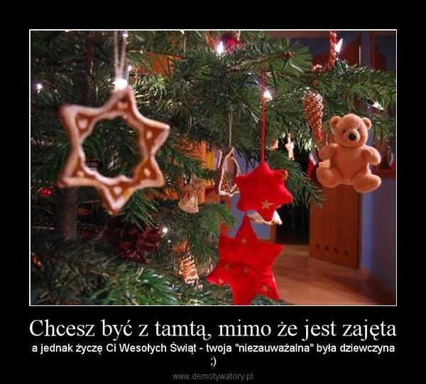 """Chcesz być z tamtą, mimo że jest zajęta – a jednak życzę Ci Wesołych Świąt - twoja """"niezauważalna"""" była dziewczyna;)"""