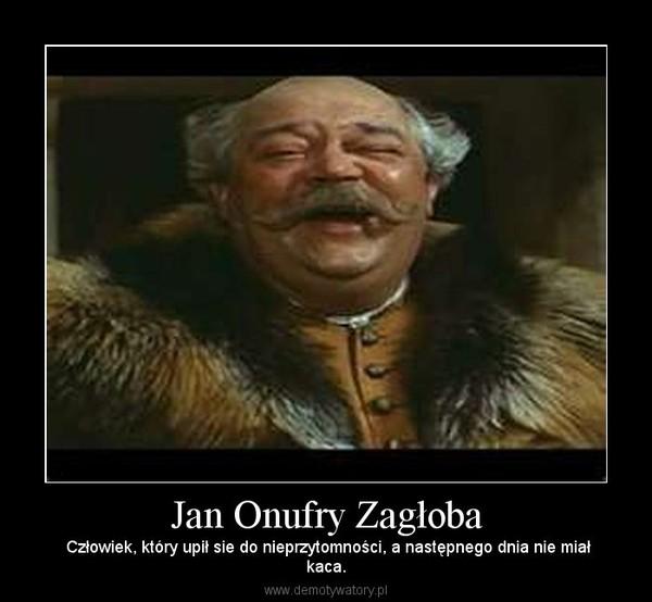 Jan Onufry Zagłoba – Człowiek, który upił sie do nieprzytomności, a następnego dnia nie miałkaca.