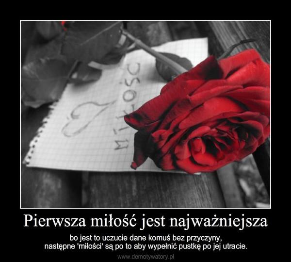 Pierwsza miłość jest najważniejsza – bo jest to uczucie dane komuś bez przyczyny,następne 'miłości' są po to aby wypełnić pustkę po jej utracie.