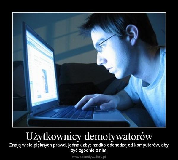 Użytkownicy demotywatorów – Znają wiele pięknych prawd, jednak zbyt rzadko odchodzą od komputerów, abyżyć zgodnie z nimi