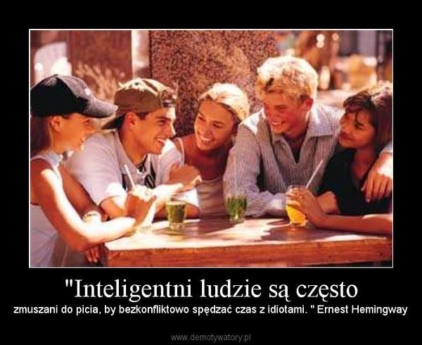 """""""Inteligentni ludzie są często – zmuszani do picia, by bezkonfliktowo spędzać czas z idiotami. """" Ernest Hemingway"""