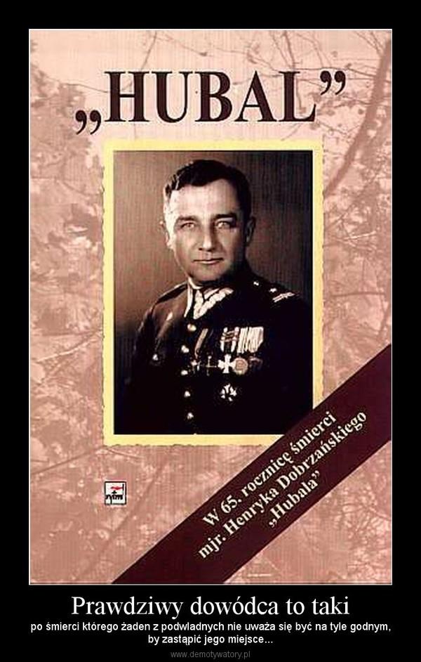 Prawdziwy dowódca to taki – po śmierci którego żaden z podwladnych nie uważa się być na tyle godnym,by zastąpić jego miejsce...