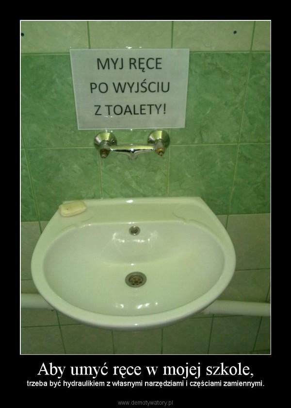 Aby umyć ręce w mojej szkole, – trzeba być hydraulikiem z własnymi narzędziami i częściami zamiennymi.