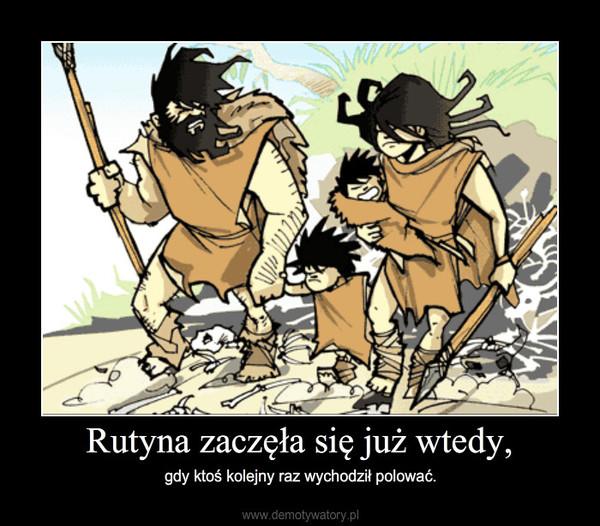 Rutyna zaczęła się już wtedy, – gdy ktoś kolejny raz wychodził polować.