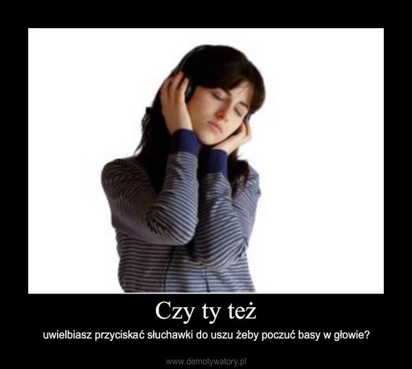 Czy ty też – uwielbiasz przyciskać słuchawki do uszu żeby poczuć basy w głowie?