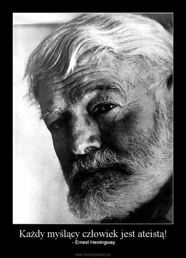 Każdy myślący człowiek jest ateistą! – - Ernest Hemingway