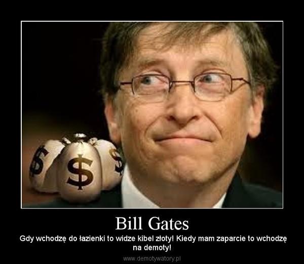 Bill Gates – Gdy wchodzę do łazienki to widze kibel złoty! Kiedy mam zaparcie to wchodzęna demoty!