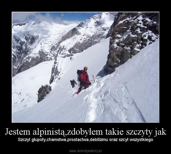 Jestem alpinistą,zdobyłem takie szczyty jak – Szczyt głupoty,chamstwa,prostactwa,debilizmu oraz szcyt wszystkiego