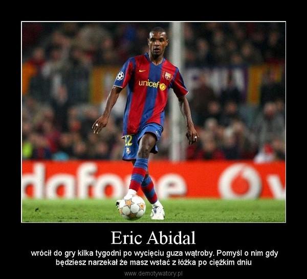 Eric Abidal – wrócił do gry kilka tygodni po wycięciu guza wątroby. Pomyśl o nim gdybędziesz narzekał że masz wstać z łóżka po ciężkim dniu