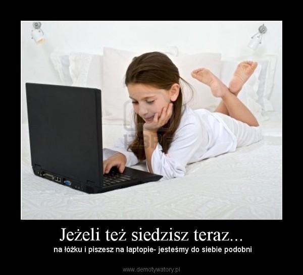 Jeżeli też siedzisz teraz... – na łóżku i piszesz na laptopie- jesteśmy do siebie podobni