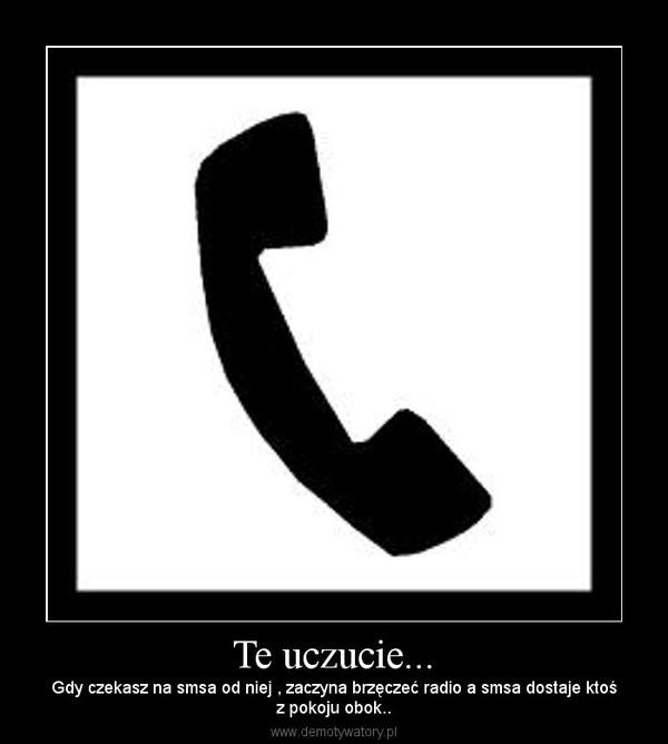 Te uczucie... – Gdy czekasz na smsa od niej , zaczyna brzęczeć radio a smsa dostaje ktośz pokoju obok..