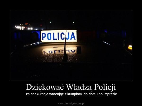 Dziękować Władzą Policji – za asekuracje wracając z kumplami do domu po imprezie