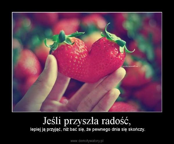 Jeśli przyszła radość, – lepiej ją przyjąć, niż bać się, że pewnego dnia się skończy.