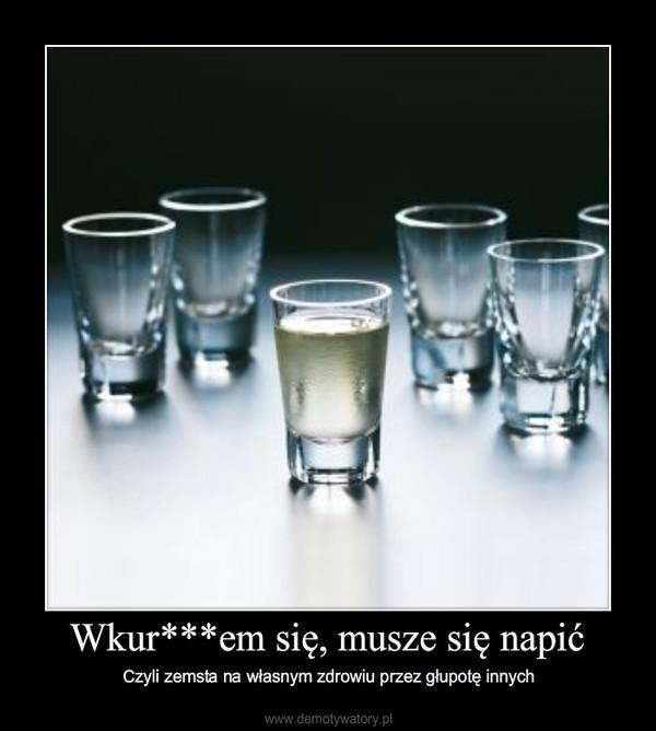 Wkur***em się, musze się napić – Czyli zemsta na własnym zdrowiu przez głupotę innych