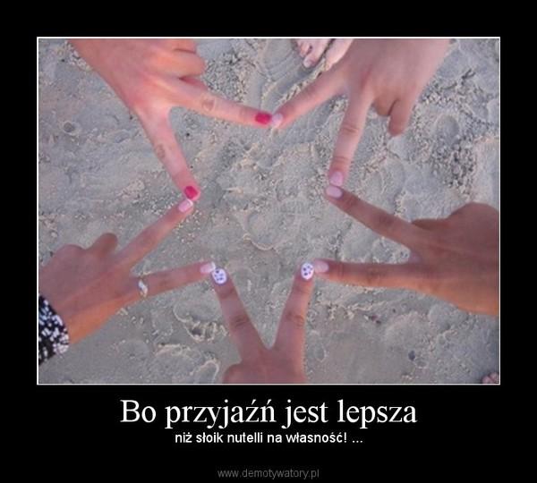 Bo przyjaźń jest lepsza – niż słoik nutelli na własność! ...